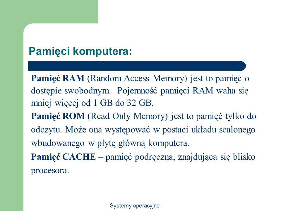 Systemy operacyjne Pamięci komputera: Pamięć RAM (Random Access Memory) jest to pamięć o dostępie swobodnym. Pojemność pamięci RAM waha się mniej więc