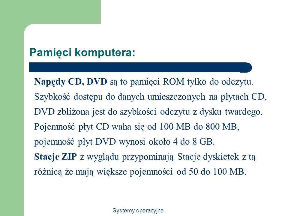 Systemy operacyjne Pamięci komputera: Napędy CD, DVD są to pamięci ROM tylko do odczytu. Szybkość dostępu do danych umieszczonych na płytach CD, DVD z