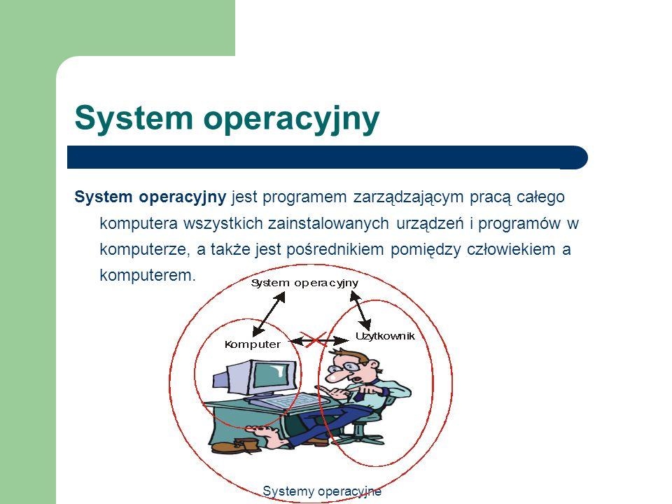 Systemy operacyjne System operacyjny System operacyjny jest programem zarządzającym pracą całego komputera wszystkich zainstalowanych urządzeń i progr