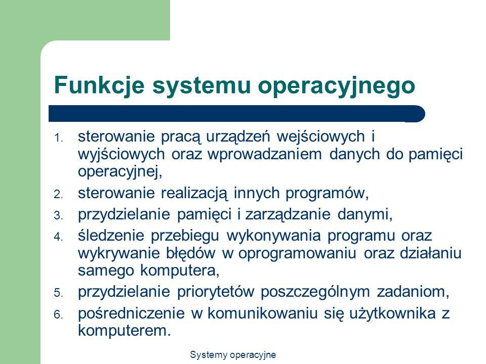 Systemy operacyjne Funkcje systemu operacyjnego 1. sterowanie pracą urządzeń wejściowych i wyjściowych oraz wprowadzaniem danych do pamięci operacyjne