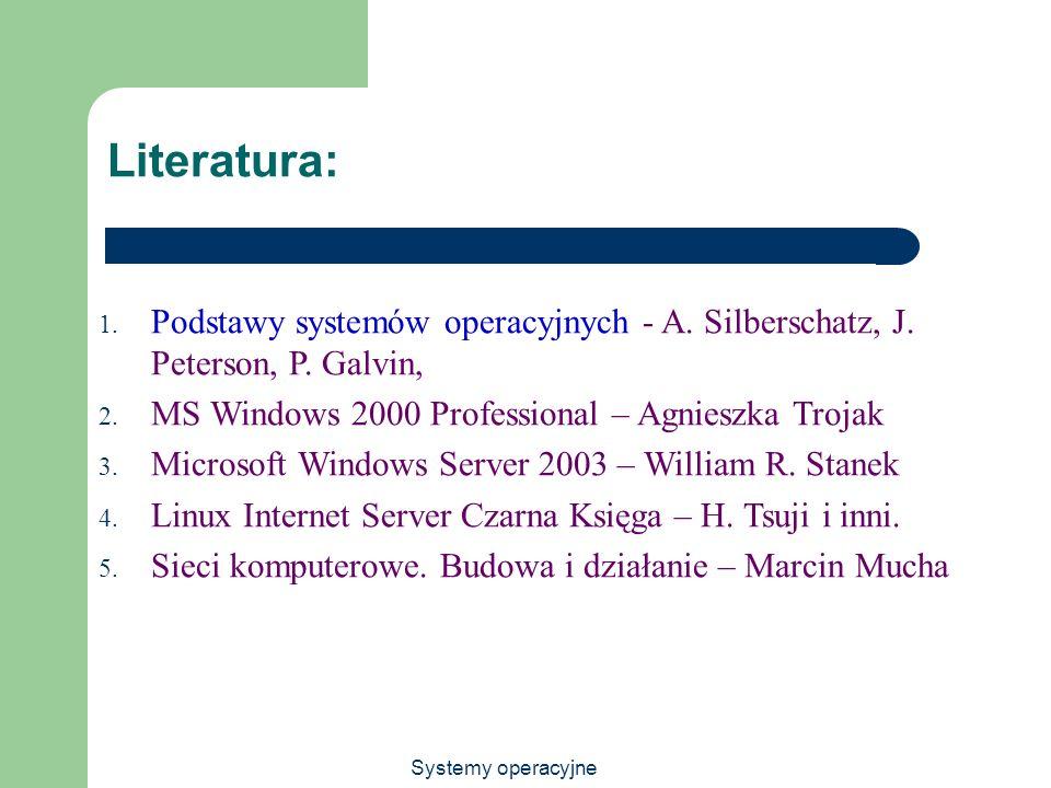 Systemy operacyjne Literatura: 1. Podstawy systemów operacyjnych - A. Silberschatz, J. Peterson, P. Galvin, 2. MS Windows 2000 Professional – Agnieszk