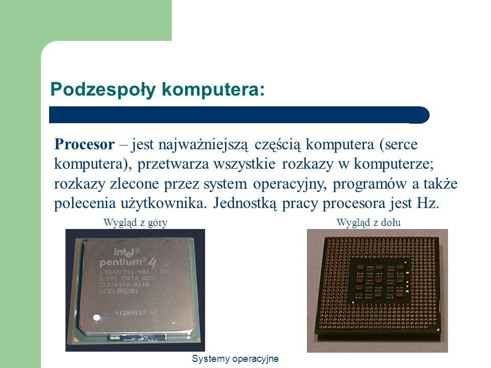 Systemy operacyjne Podzespoły komputera: Procesor – jest najważniejszą częścią komputera (serce komputera), przetwarza wszystkie rozkazy w komputerze;