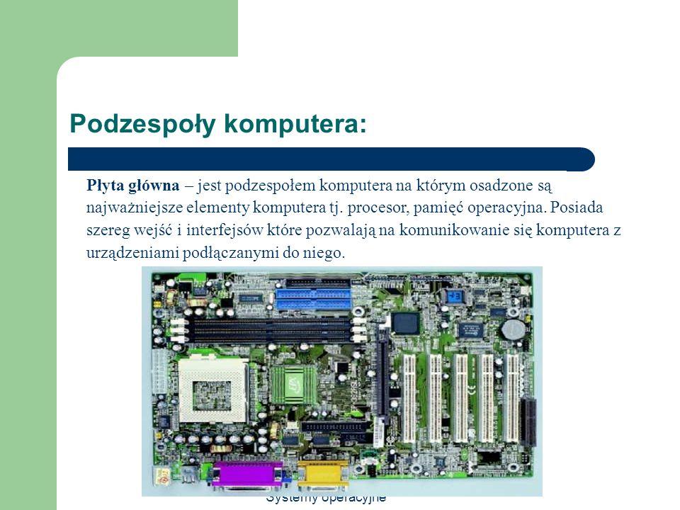 Systemy operacyjne Podzespoły komputera: Płyta główna – jest podzespołem komputera na którym osadzone są najważniejsze elementy komputera tj. procesor