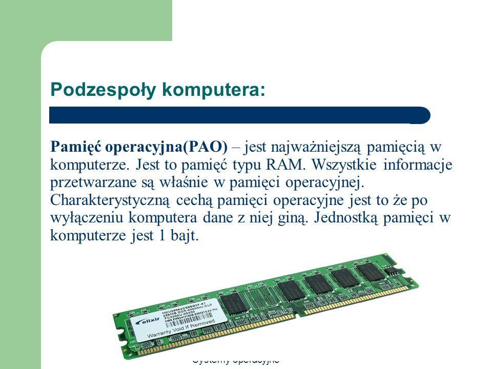 Systemy operacyjne Podzespoły komputera: Pamięć operacyjna(PAO) – jest najważniejszą pamięcią w komputerze. Jest to pamięć typu RAM. Wszystkie informa