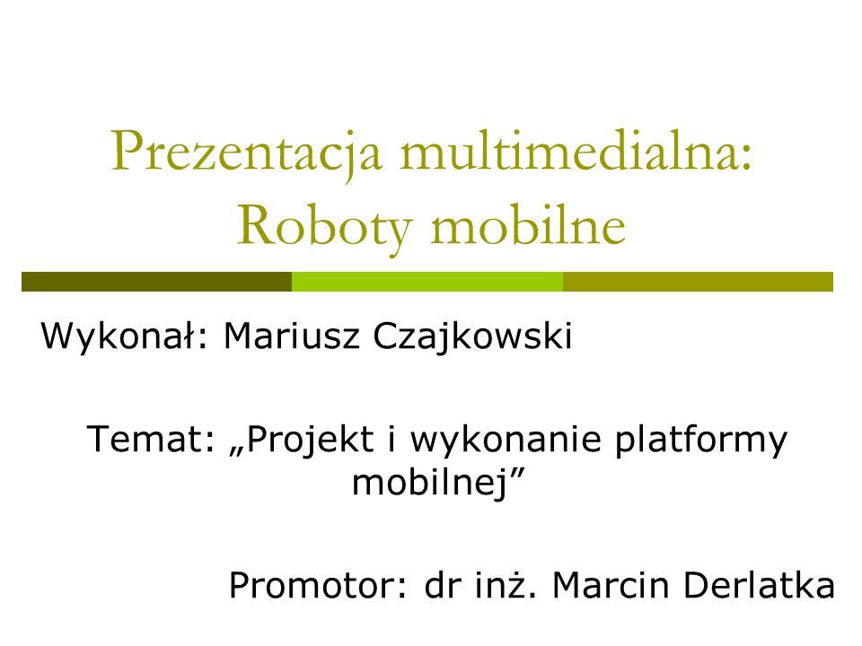 Prezentacja multimedialna: Roboty mobilne Wykonał: Mariusz Czajkowski Temat: Projekt i wykonanie platformy mobilnej Promotor: dr inż. Marcin Derlatka
