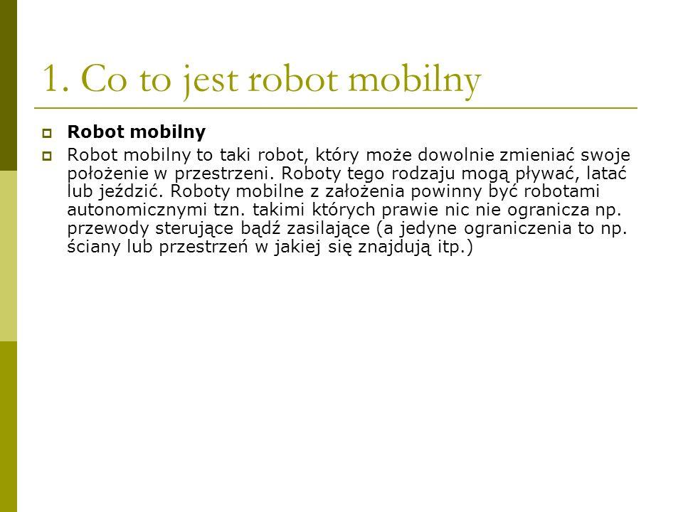 1. Co to jest robot mobilny Robot mobilny Robot mobilny to taki robot, który może dowolnie zmieniać swoje położenie w przestrzeni. Roboty tego rodzaju