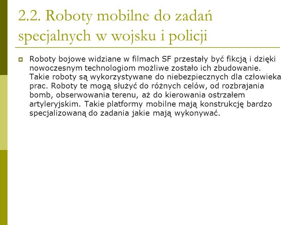 2.2. Roboty mobilne do zadań specjalnych w wojsku i policji Roboty bojowe widziane w filmach SF przestały być fikcją i dzięki nowoczesnym technologiom