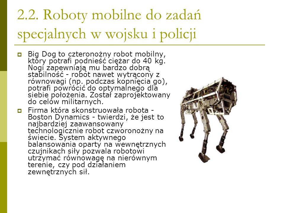 2.2. Roboty mobilne do zadań specjalnych w wojsku i policji Big Dog to czteronożny robot mobilny, który potrafi podnieść ciężar do 40 kg. Nogi zapewni