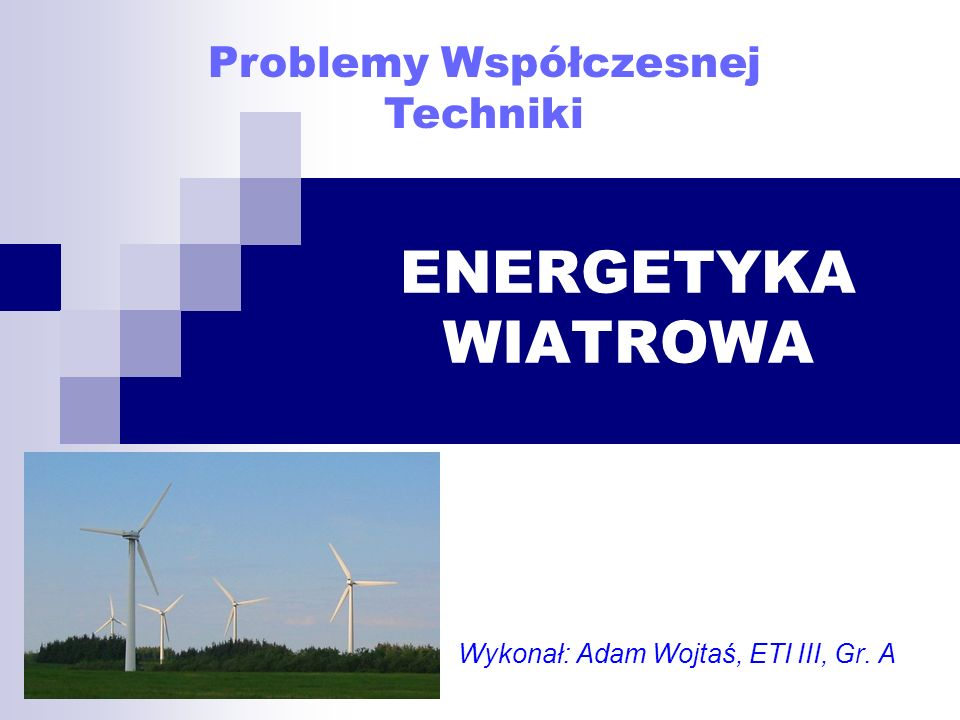 ENERGETYKA WIATROWA Wykonał: Adam Wojtaś, ETI III, Gr. A Problemy Współczesnej Techniki