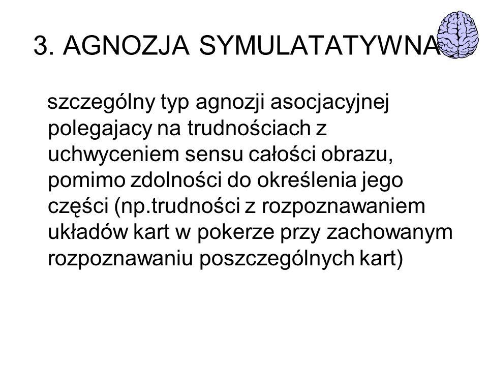 3. AGNOZJA SYMULATATYWNA szczególny typ agnozji asocjacyjnej polegajacy na trudnościach z uchwyceniem sensu całości obrazu, pomimo zdolności do określ