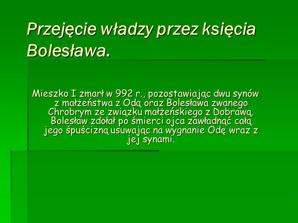Przejęcie władzy przez księcia Bolesława. Mieszko I zmarł w 992 r., pozostawiając dwu synów z małżeństwa z Odą oraz Bolesława zwanego Chrobrym ze zwią