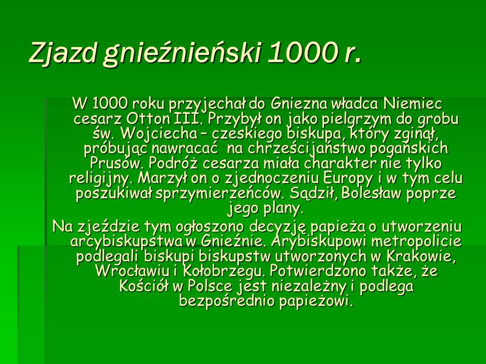Zjazd gnieźnieński 1000 r. W 1000 roku przyjechał do Gniezna władca Niemiec cesarz Otton III. Przybył on jako pielgrzym do grobu św. Wojciecha – czesk