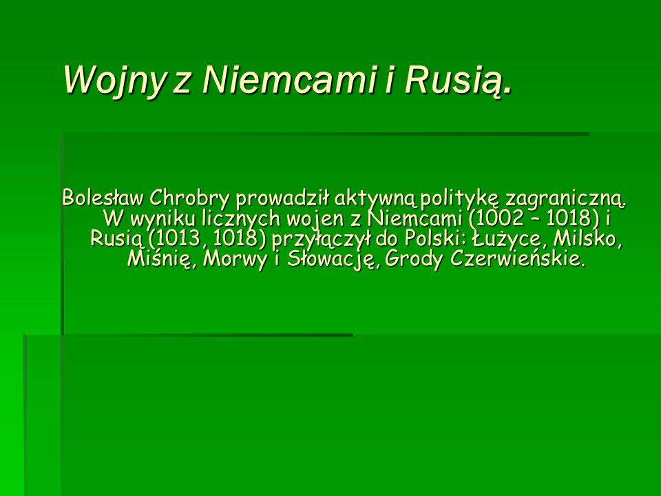 Wojny z Niemcami i Rusią. Bolesław Chrobry prowadził aktywną politykę zagraniczną. W wyniku licznych wojen z Niemcami (1002 – 1018) i Rusią (1013, 101