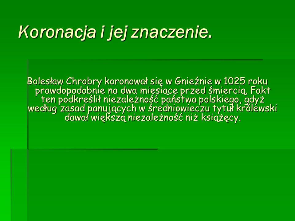 Koronacja i jej znaczenie. Bolesław Chrobry koronował się w Gnieźnie w 1025 roku prawdopodobnie na dwa miesiące przed śmiercią. Fakt ten podkreślił ni