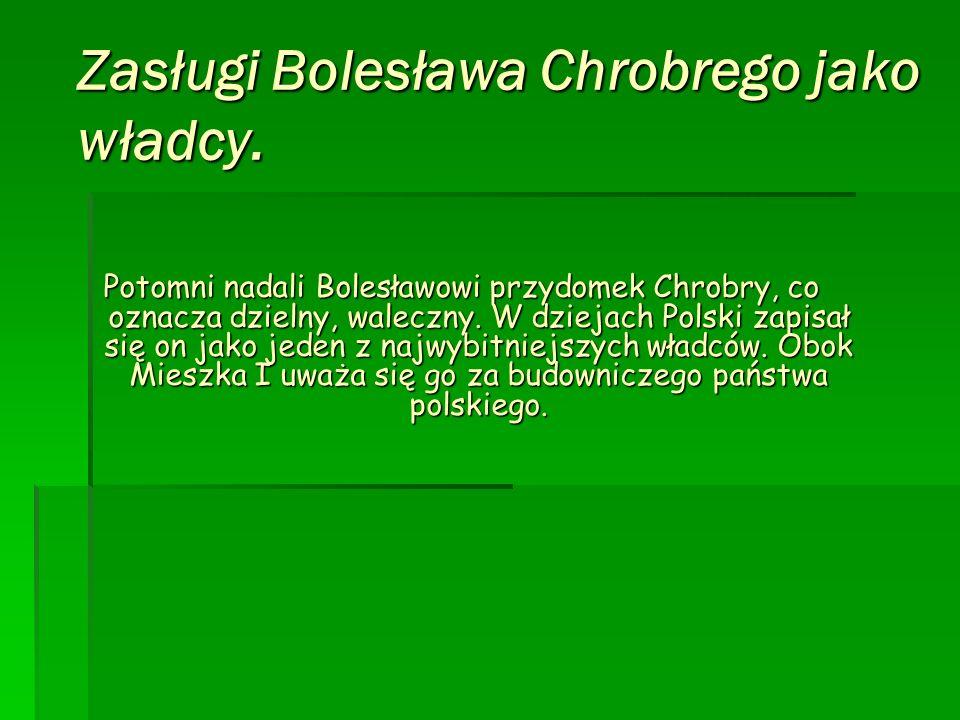 Zasługi Bolesława Chrobrego jako władcy. Potomni nadali Bolesławowi przydomek Chrobry, co oznacza dzielny, waleczny. W dziejach Polski zapisał się on