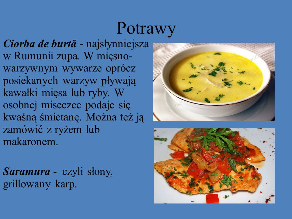 Potrawy Ciorba de burtă - najsłynniejsza w Rumunii zupa. W mięsno- warzywnym wywarze oprócz posiekanych warzyw pływają kawałki mięsa lub ryby. W osobn