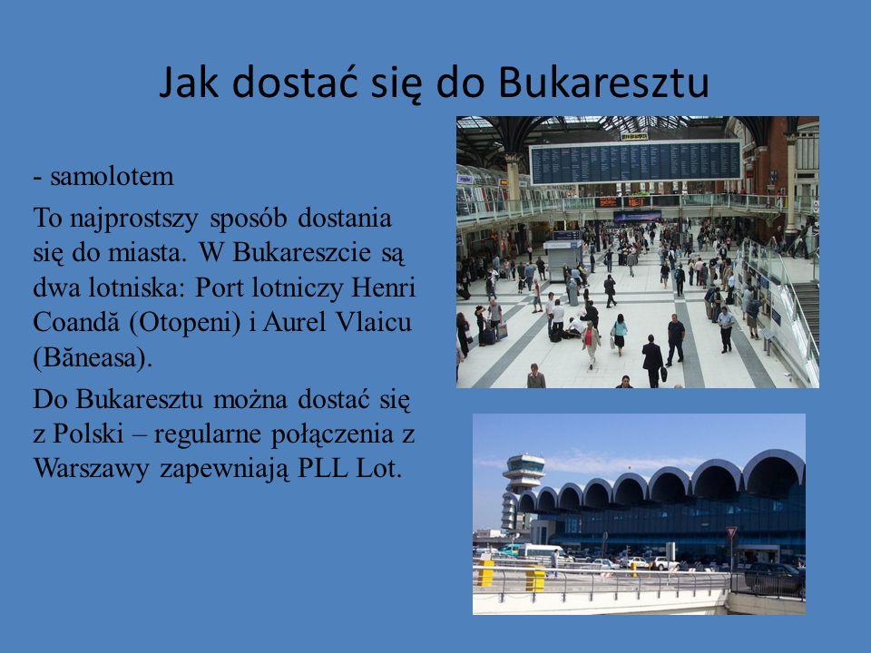 Jak dostać się do Bukaresztu - samolotem To najprostszy sposób dostania się do miasta. W Bukareszcie są dwa lotniska: Port lotniczy Henri Coandă (Otop