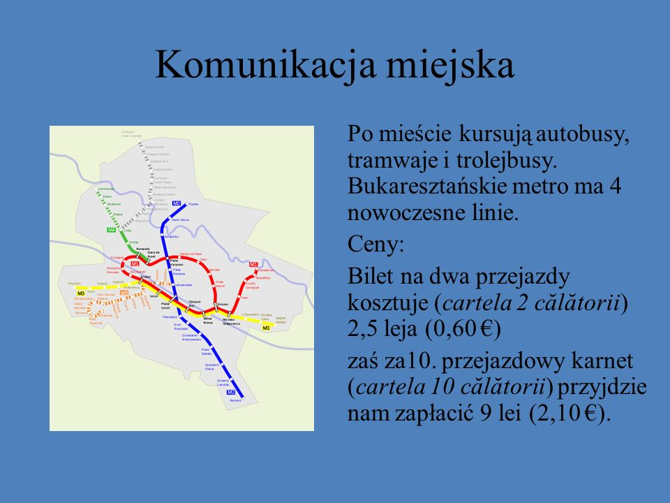 Komunikacja miejska Po mieście kursują autobusy, tramwaje i trolejbusy. Bukaresztańskie metro ma 4 nowoczesne linie. Ceny: Bilet na dwa przejazdy kosz