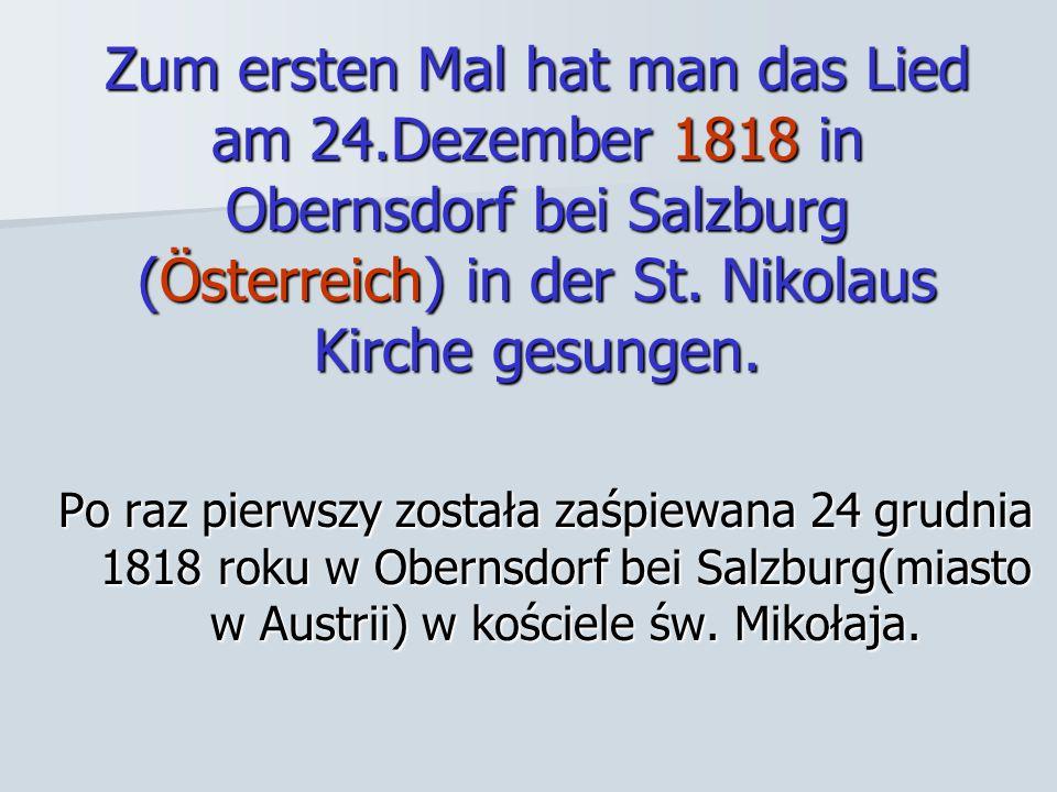 Zum ersten Mal hat man das Lied am 24.Dezember 1818 in Obernsdorf bei Salzburg (Österreich) in der St. Nikolaus Kirche gesungen. Po raz pierwszy zosta