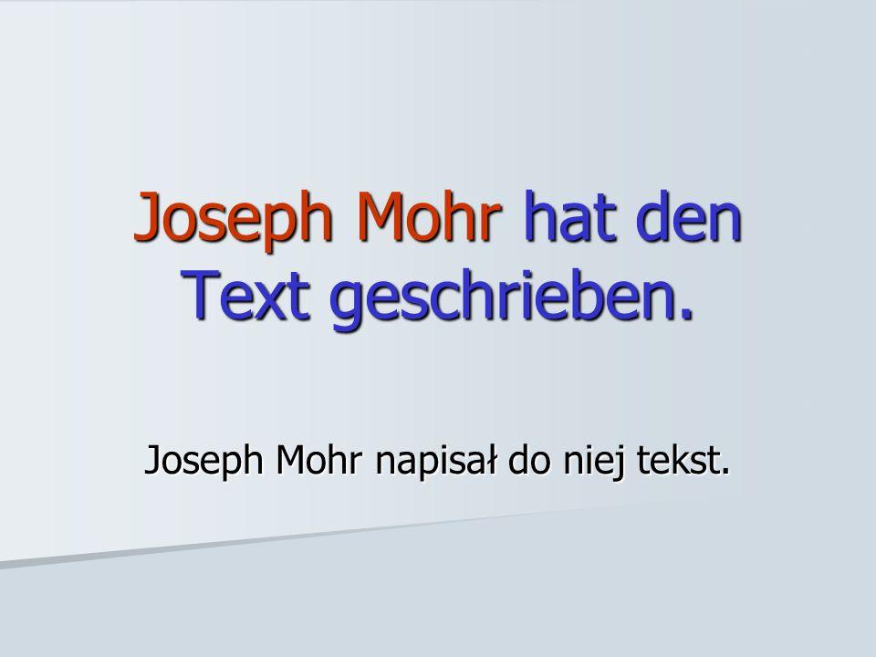 Joseph Mohr hat den Text geschrieben. Joseph Mohr napisał do niej tekst.