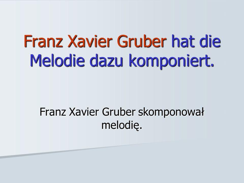 Franz Xavier Gruber hat die Melodie dazu komponiert. Franz Xavier Gruber skomponował melodię.
