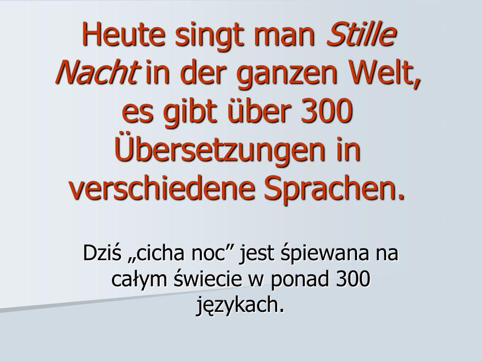Heute singt man Stille Nacht in der ganzen Welt, es gibt über 300 Übersetzungen in verschiedene Sprachen. Dziś cicha noc jest śpiewana na całym świeci