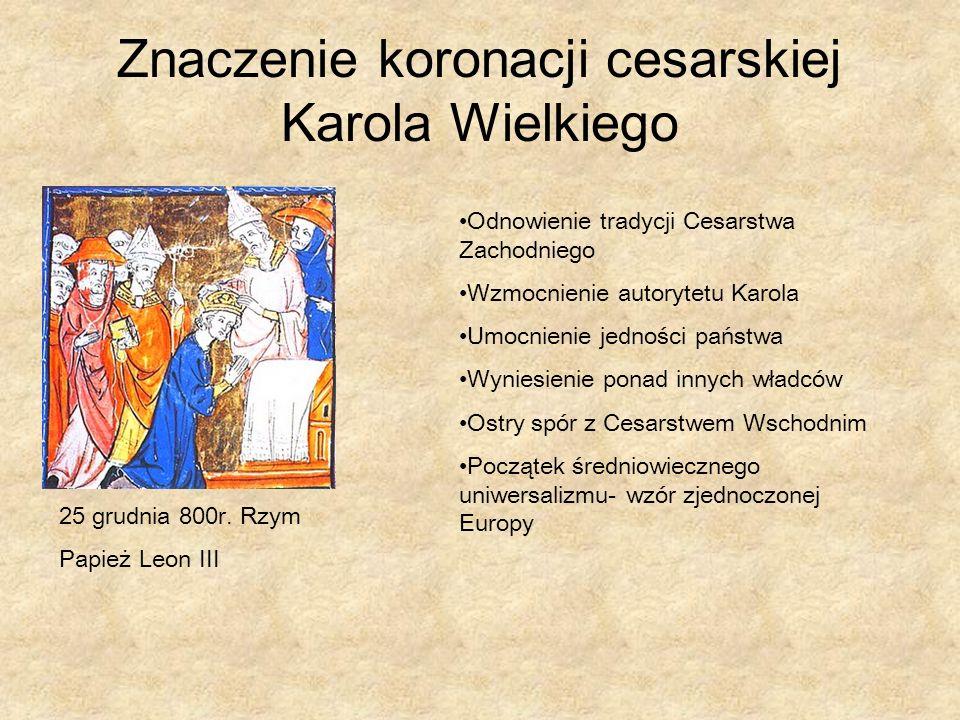 Znaczenie koronacji cesarskiej Karola Wielkiego 25 grudnia 800r. Rzym Papież Leon III Odnowienie tradycji Cesarstwa Zachodniego Wzmocnienie autorytetu