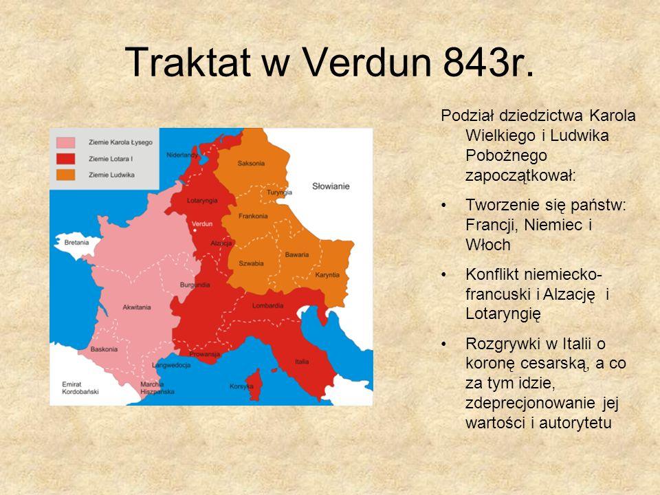 Traktat w Verdun 843r. Podział dziedzictwa Karola Wielkiego i Ludwika Pobożnego zapoczątkował: Tworzenie się państw: Francji, Niemiec i Włoch Konflikt