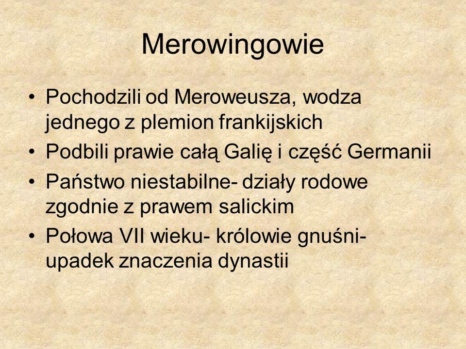 Merowingowie Pochodzili od Meroweusza, wodza jednego z plemion frankijskich Podbili prawie całą Galię i część Germanii Państwo niestabilne- działy rod