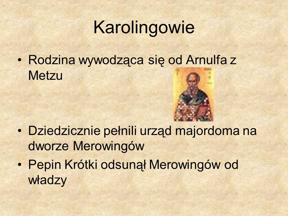 Karolingowie Rodzina wywodząca się od Arnulfa z Metzu Dziedzicznie pełnili urząd majordoma na dworze Merowingów Pepin Krótki odsunął Merowingów od wła