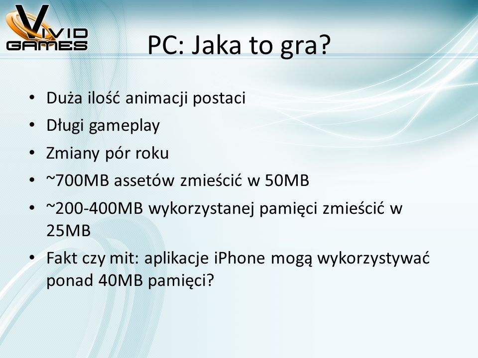 PC: Jaka to gra? Duża ilość animacji postaci Długi gameplay Zmiany pór roku ~700MB assetów zmieścić w 50MB ~200-400MB wykorzystanej pamięci zmieścić w