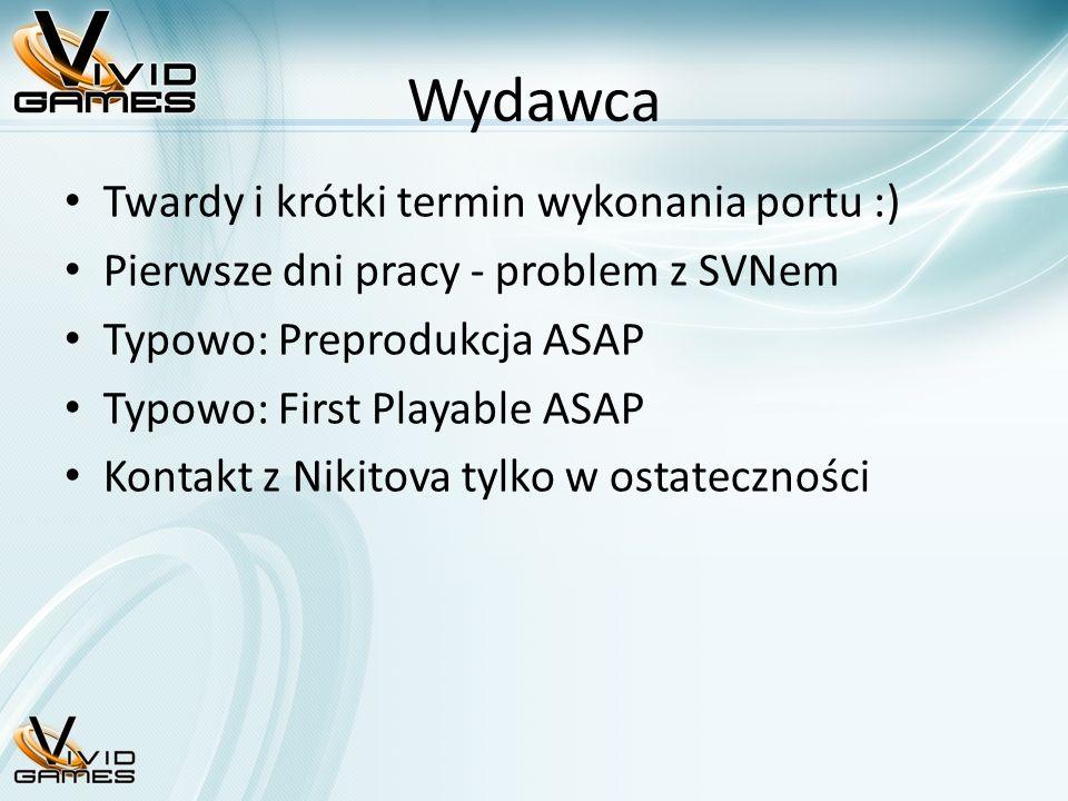 Wydawca Twardy i krótki termin wykonania portu :) Pierwsze dni pracy - problem z SVNem Typowo: Preprodukcja ASAP Typowo: First Playable ASAP Kontakt z