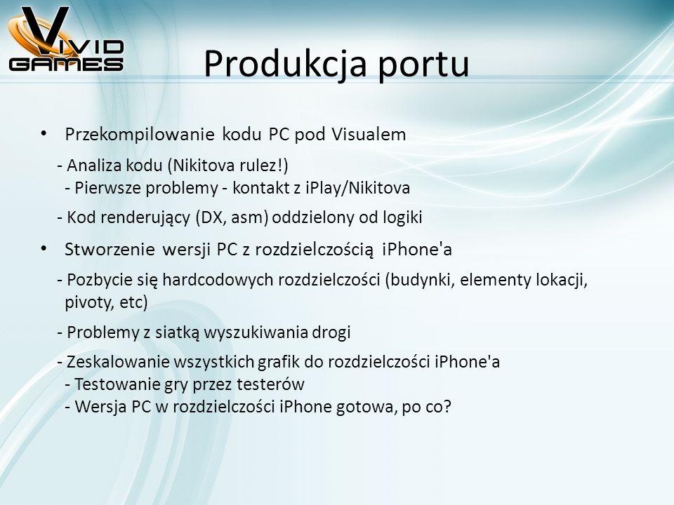 Produkcja portu Przekompilowanie kodu PC pod Visualem - Analiza kodu (Nikitova rulez!) - Pierwsze problemy - kontakt z iPlay/Nikitova - Kod renderujący (DX, asm) oddzielony od logiki Stworzenie wersji PC z rozdzielczością iPhone a - Pozbycie się hardcodowych rozdzielczości (budynki, elementy lokacji, pivoty, etc) - Problemy z siatką wyszukiwania drogi - Zeskalowanie wszystkich grafik do rozdzielczości iPhone a - Testowanie gry przez testerów - Wersja PC w rozdzielczości iPhone gotowa, po co