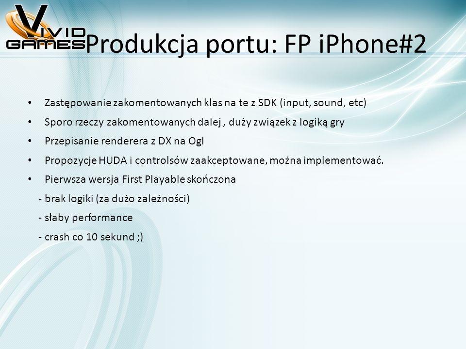Produkcja portu: FP iPhone#2 Zastępowanie zakomentowanych klas na te z SDK (input, sound, etc) Sporo rzeczy zakomentowanych dalej, duży związek z logiką gry Przepisanie renderera z DX na Ogl Propozycje HUDA i controlsów zaakceptowane, można implementować.