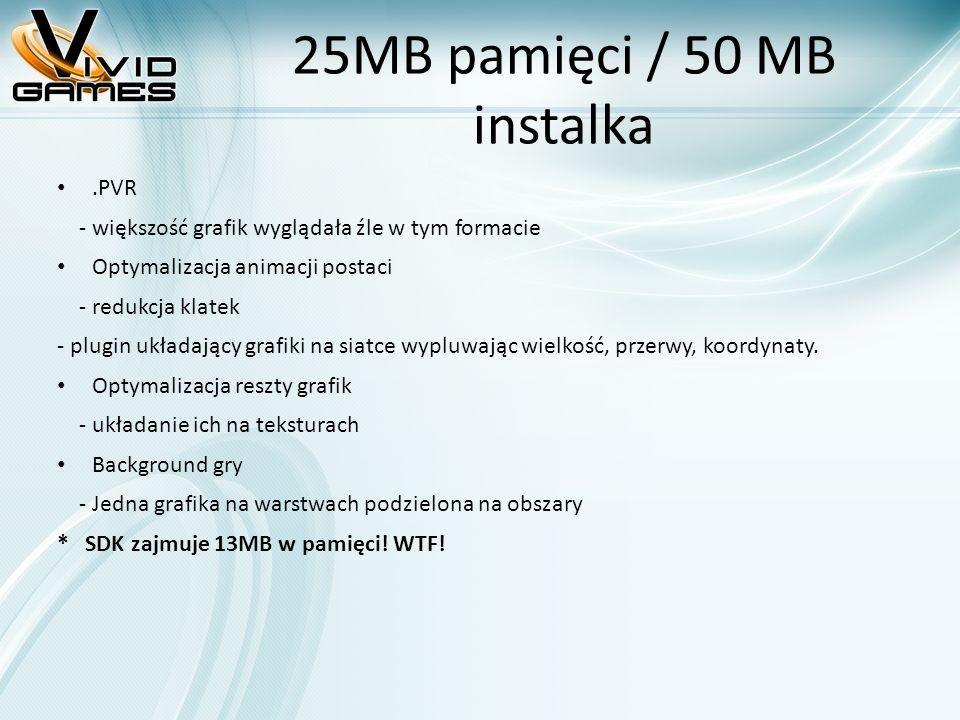 25MB pamięci / 50 MB instalka.PVR - większość grafik wyglądała źle w tym formacie Optymalizacja animacji postaci - redukcja klatek - plugin układający