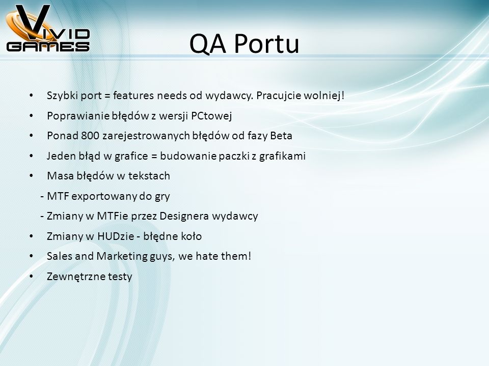 QA Portu Szybki port = features needs od wydawcy. Pracujcie wolniej! Poprawianie błędów z wersji PCtowej Ponad 800 zarejestrowanych błędów od fazy Bet