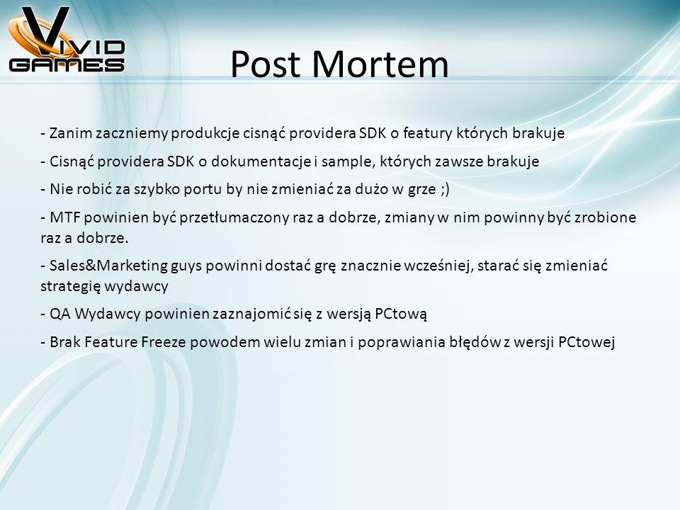 Post Mortem - Zanim zaczniemy produkcje cisnąć providera SDK o featury których brakuje - Cisnąć providera SDK o dokumentacje i sample, których zawsze brakuje - Nie robić za szybko portu by nie zmieniać za dużo w grze ;) - MTF powinien być przetłumaczony raz a dobrze, zmiany w nim powinny być zrobione raz a dobrze.