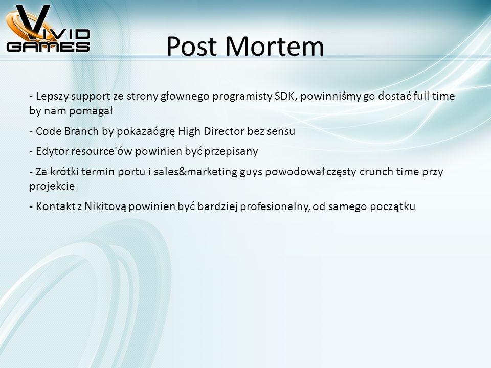 Post Mortem - Lepszy support ze strony głownego programisty SDK, powinniśmy go dostać full time by nam pomagał - Code Branch by pokazać grę High Director bez sensu - Edytor resource ów powinien być przepisany - Za krótki termin portu i sales&marketing guys powodował częsty crunch time przy projekcie - Kontakt z Nikitovą powinien być bardziej profesionalny, od samego początku