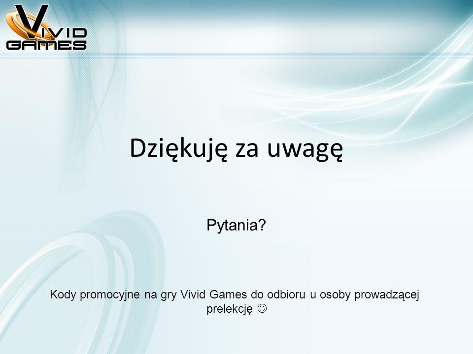 Dziękuję za uwagę Kody promocyjne na gry Vivid Games do odbioru u osoby prowadzącej prelekcję Pytania