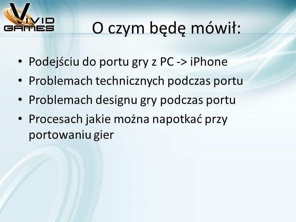 O czym będę mówił: Podejściu do portu gry z PC -> iPhone Problemach technicznych podczas portu Problemach designu gry podczas portu Procesach jakie można napotkać przy portowaniu gier