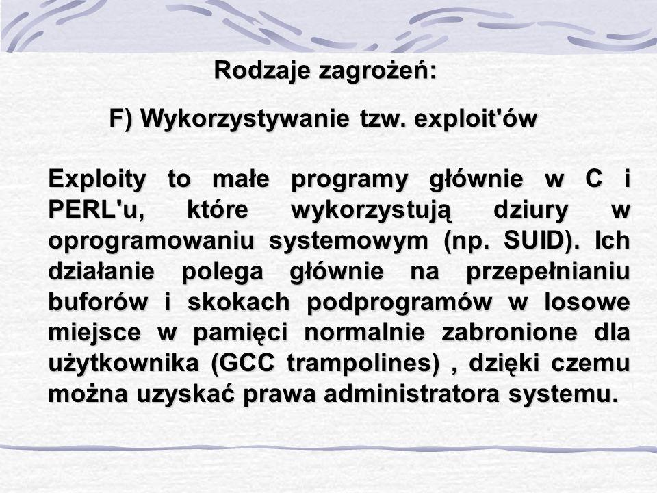 Rodzaje zagrożeń: F) Wykorzystywanie tzw. exploit'ów Exploity to małe programy głównie w C i PERL'u, które wykorzystują dziury w oprogramowaniu system