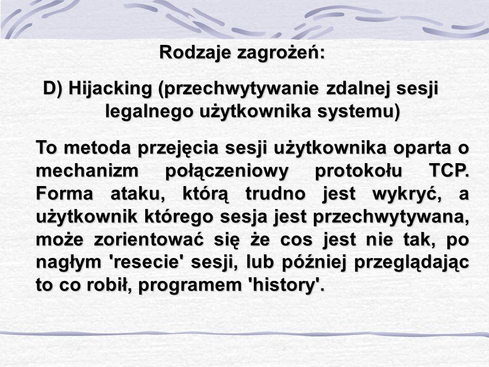 Rodzaje zagrożeń: D) Hijacking (przechwytywanie zdalnej sesji legalnego użytkownika systemu) To metoda przejęcia sesji użytkownika oparta o mechanizm