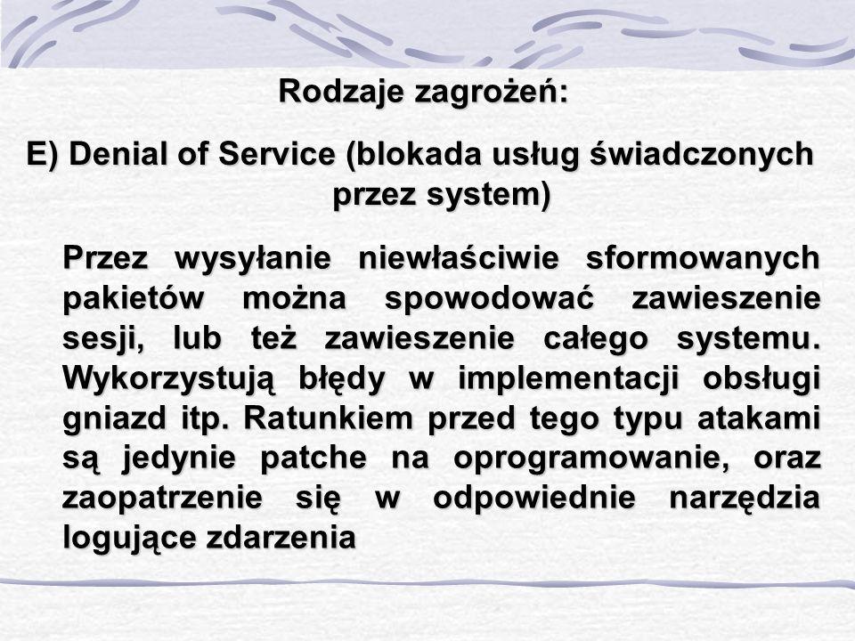 Rodzaje zagrożeń: E) Denial of Service (blokada usług świadczonych przez system) Przez wysyłanie niewłaściwie sformowanych pakietów można spowodować z