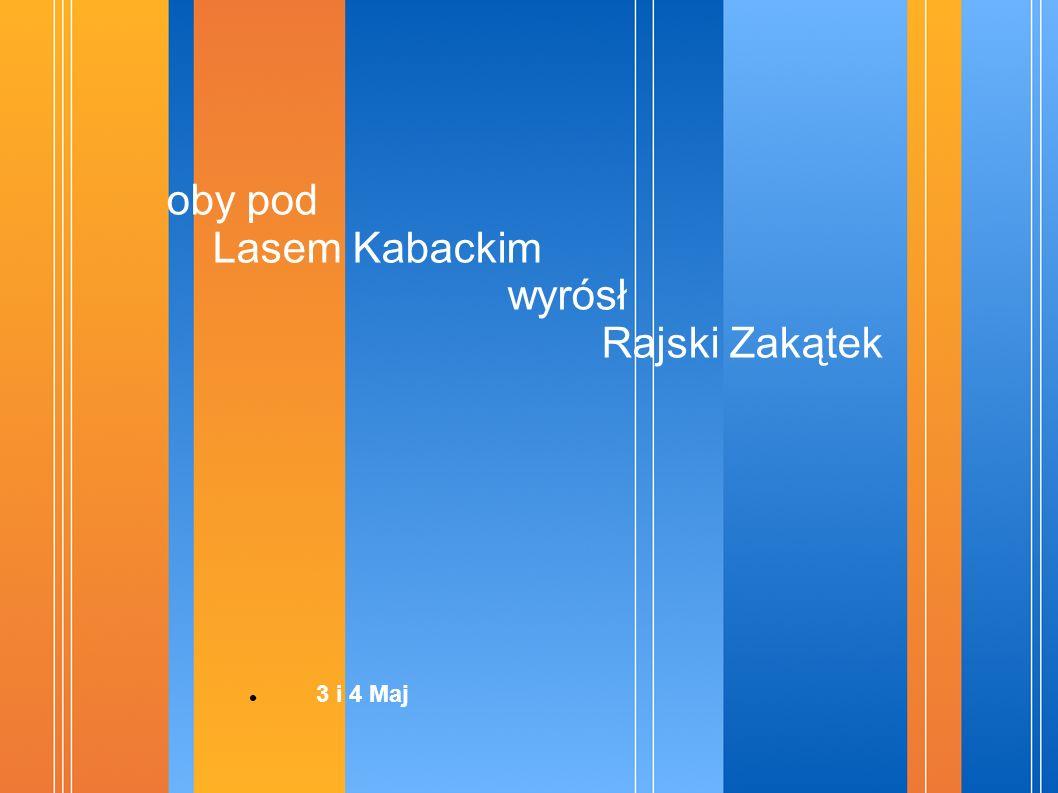 oby pod Lasem Kabackim wyrósł Rajski Zakątek 3 i 4 Maj