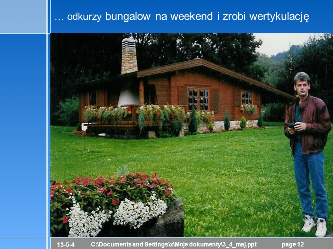 13-5-4 C:\Documents and Settings\x\Moje dokumenty\3_4_maj.pptpage 12 … odkurzy bungalow na weekend i zrobi wertykulację