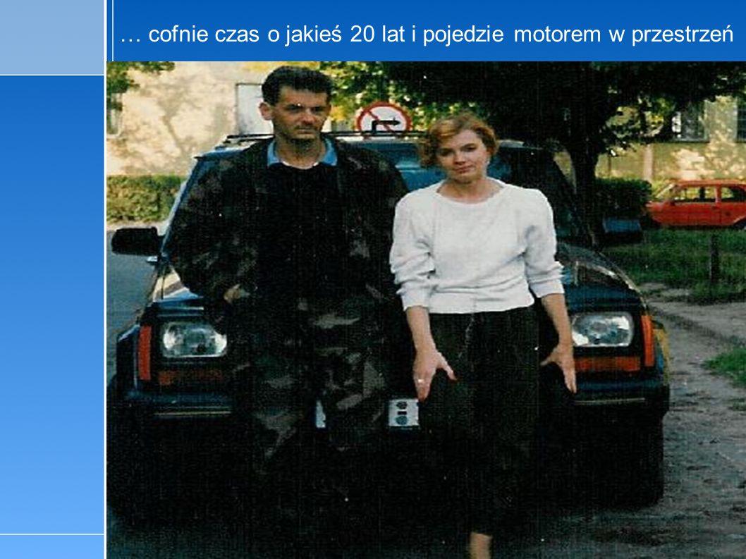 13-5-4 C:\Documents and Settings\x\Moje dokumenty\3_4_maj.pptpage 16 … cofnie czas o jakieś 20 lat i pojedzie motorem w przestrzeń