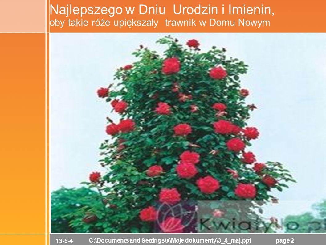 13-5-4 C:\Documents and Settings\x\Moje dokumenty\3_4_maj.pptpage 2 Najlepszego w Dniu Urodzin i Imienin, oby takie róże upiększały trawnik w Domu Nowym