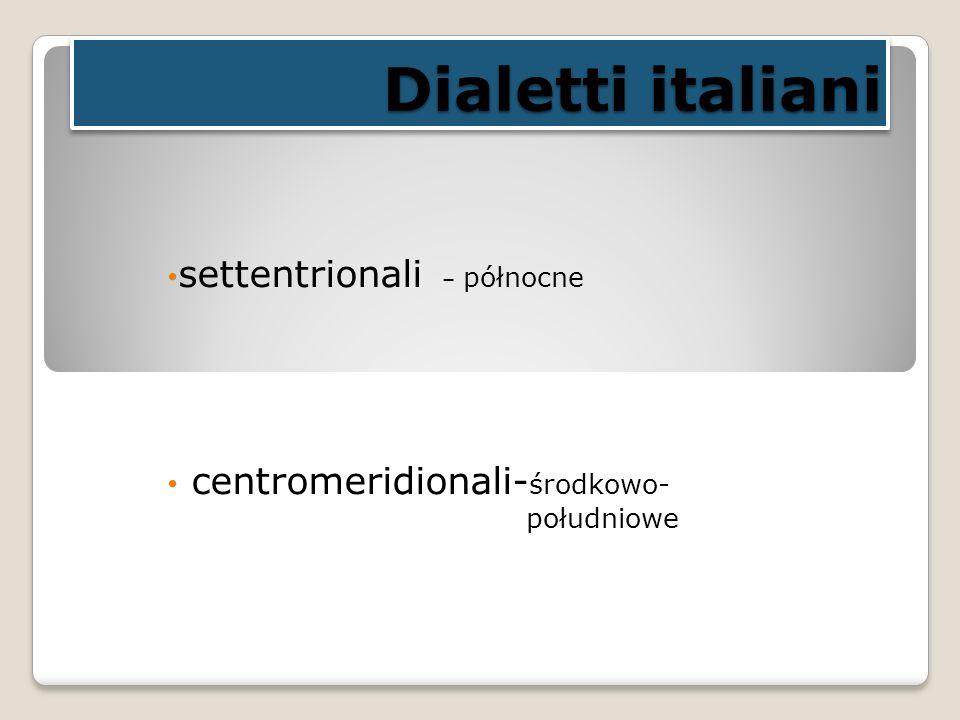 Dialetti italiani settentrionali – północne centromeridionali- środkowo- południowe