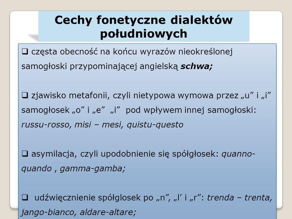 Cechy fonetyczne dialektów południowych częsta obecność na końcu wyrazów nieokreślonej samogłoski przypominającej angielską schwa; zjawisko metafonii, czyli nietypowa wymowa przez u i i samogłosek o i e i pod wpływem innej samogłoski: russu-rosso, misi – mesi, quistu-questo asymilacja, czyli upodobnienie się spółgłosek: quanno- quando, gamma-gamba; udźwięcznienie spółglosek po n, l i r: trenda – trenta, jango-bianco, aldare-altare; częsta obecność na końcu wyrazów nieokreślonej samogłoski przypominającej angielską schwa; zjawisko metafonii, czyli nietypowa wymowa przez u i i samogłosek o i e i pod wpływem innej samogłoski: russu-rosso, misi – mesi, quistu-questo asymilacja, czyli upodobnienie się spółgłosek: quanno- quando, gamma-gamba; udźwięcznienie spółglosek po n, l i r: trenda – trenta, jango-bianco, aldare-altare;