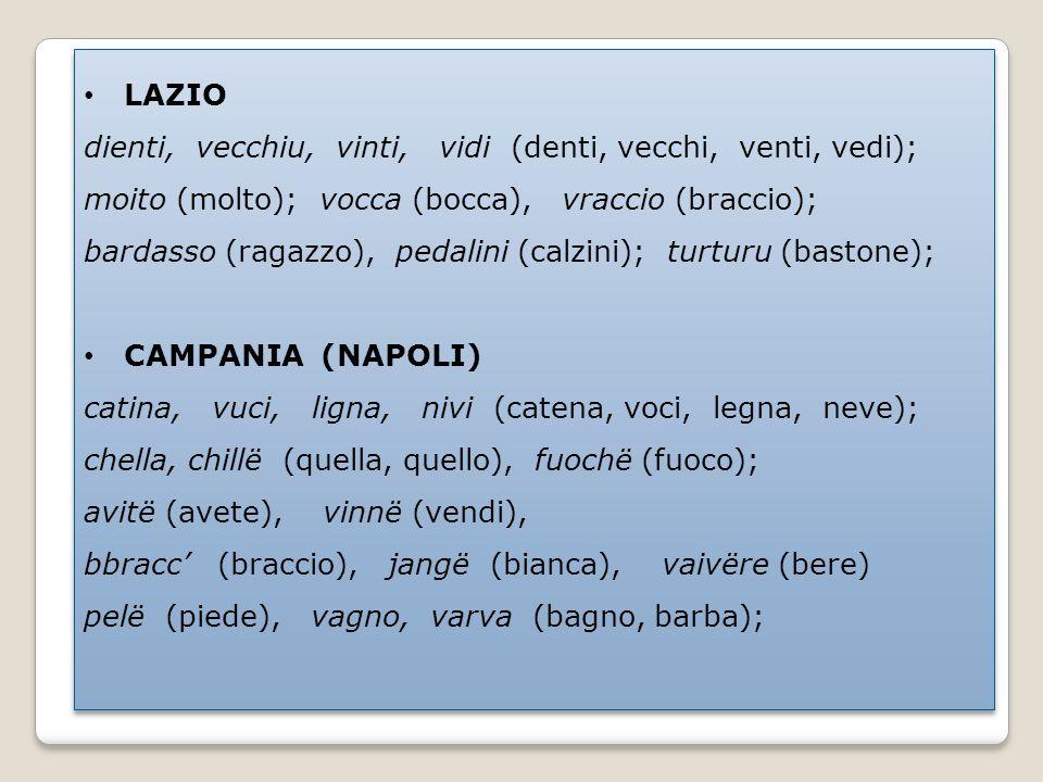 LAZIO dienti, vecchiu, vinti, vidi (denti, vecchi, venti, vedi); moito (molto); vocca (bocca), vraccio (braccio); bardasso (ragazzo), pedalini (calzini); turturu (bastone); CAMPANIA (NAPOLI) catina, vuci, ligna, nivi (catena, voci, legna, neve); chella, chillë (quella, quello), fuochë (fuoco); avitë (avete), vinnë (vendi), bbracc (braccio), jangë (bianca), vaivëre (bere) pelë (piede), vagno, varva (bagno, barba); LAZIO dienti, vecchiu, vinti, vidi (denti, vecchi, venti, vedi); moito (molto); vocca (bocca), vraccio (braccio); bardasso (ragazzo), pedalini (calzini); turturu (bastone); CAMPANIA (NAPOLI) catina, vuci, ligna, nivi (catena, voci, legna, neve); chella, chillë (quella, quello), fuochë (fuoco); avitë (avete), vinnë (vendi), bbracc (braccio), jangë (bianca), vaivëre (bere) pelë (piede), vagno, varva (bagno, barba);